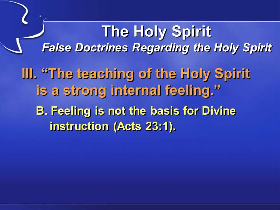 "The Holy Spirit False Doctrines Regarding the Holy Spirit III. ""The teaching of the Holy Spirit is a strong internal feeling."" B. Feeling is not the b"