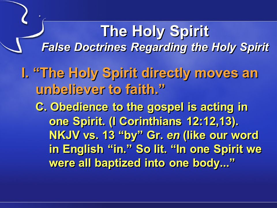 "The Holy Spirit False Doctrines Regarding the Holy Spirit I. ""The Holy Spirit directly moves an unbeliever to faith."" C. Obedience to the gospel is ac"