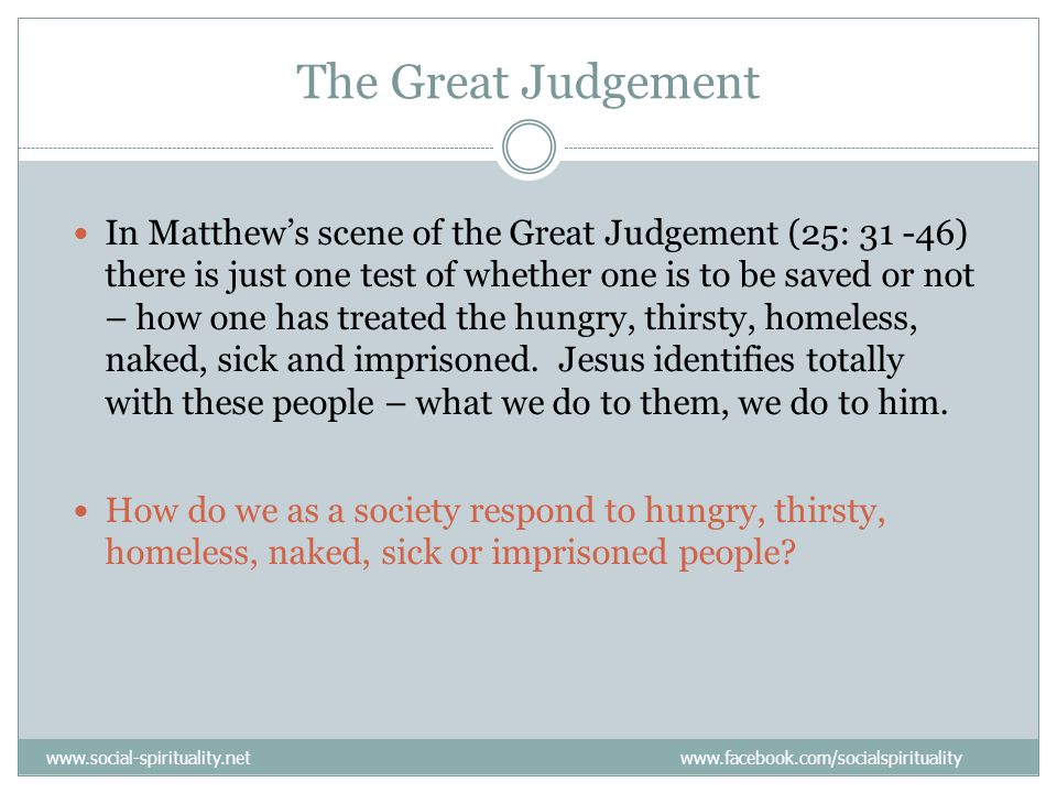 The Great Judgement In Matthew's scene of the Great Judgement (25: 31 -46) there is just one test of whether one is to be saved or not – how one has treated the hungry, thirsty, homeless, naked, sick and imprisoned.