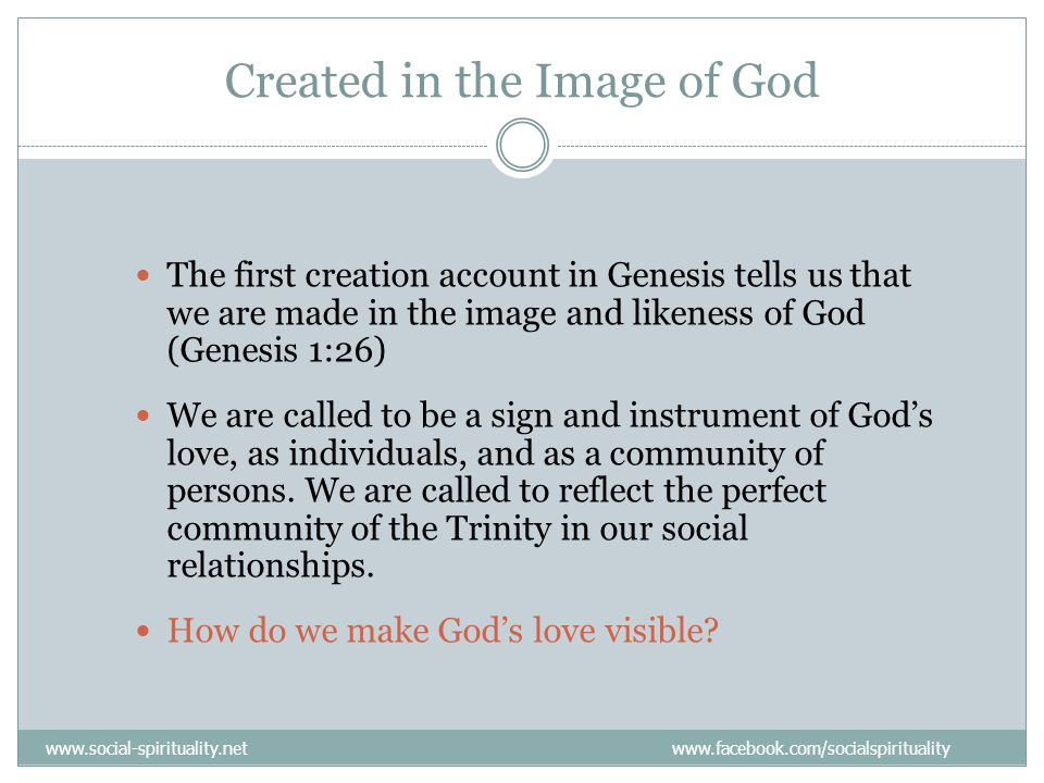Created in the Image of God The first creation account in Genesis tells us that we are made in the image and likeness of God (Genesis 1:26) We are called to be a sign and instrument of God's love, as individuals, and as a community of persons.