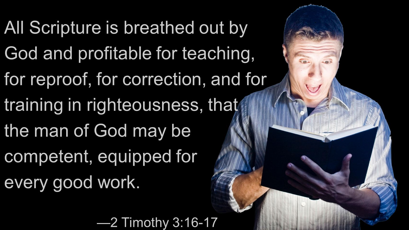 All Scripture is breathed out by God and profitable for teaching, for reproof, for correction, and for training in righteousness, that the man of God may be competent, equipped for every good work.