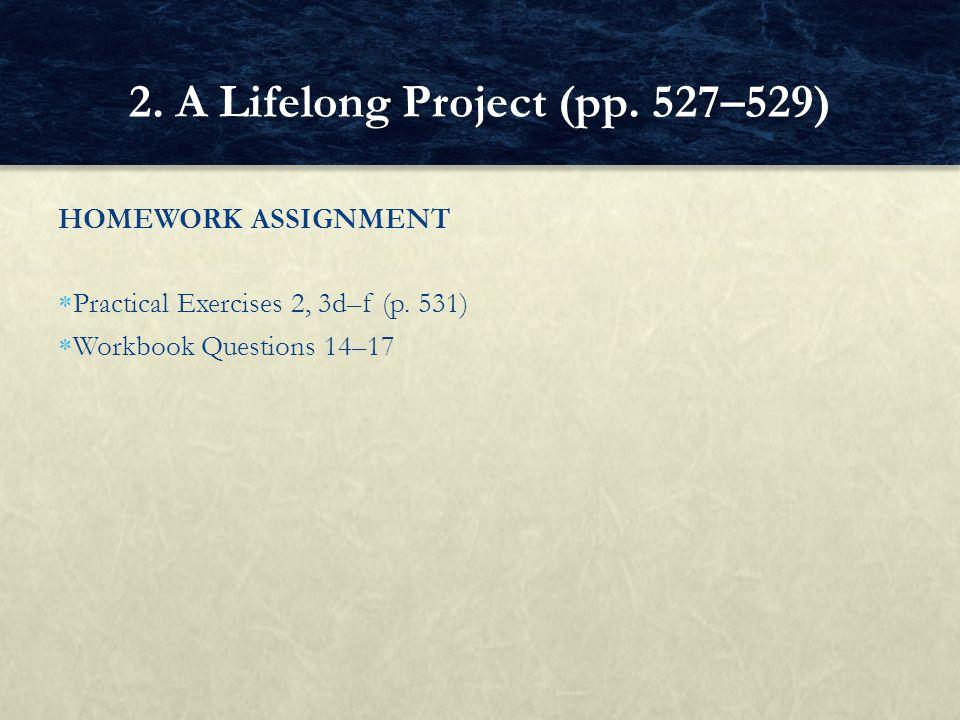 HOMEWORK ASSIGNMENT  Practical Exercises 2, 3d–f (p. 531)  Workbook Questions 14–17 2. A Lifelong Project (pp. 527–529)