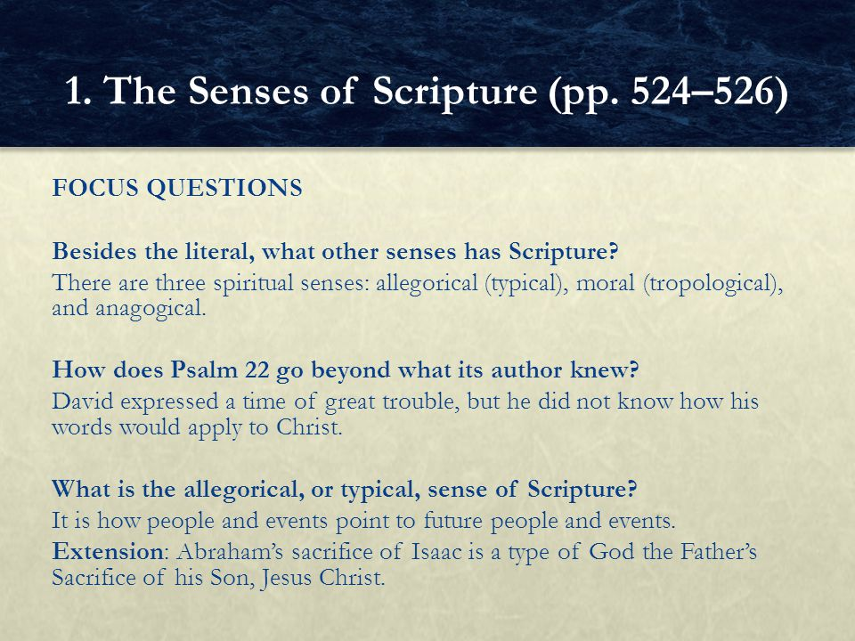 FOCUS QUESTIONS Besides the literal, what other senses has Scripture? There are three spiritual senses: allegorical (typical), moral (tropological), a