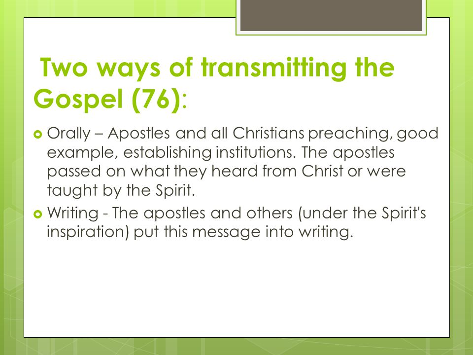 Two ways of transmitting the Gospel (76) :  Orally – Apostles and all Christians preaching, good example, establishing institutions. The apostles pas
