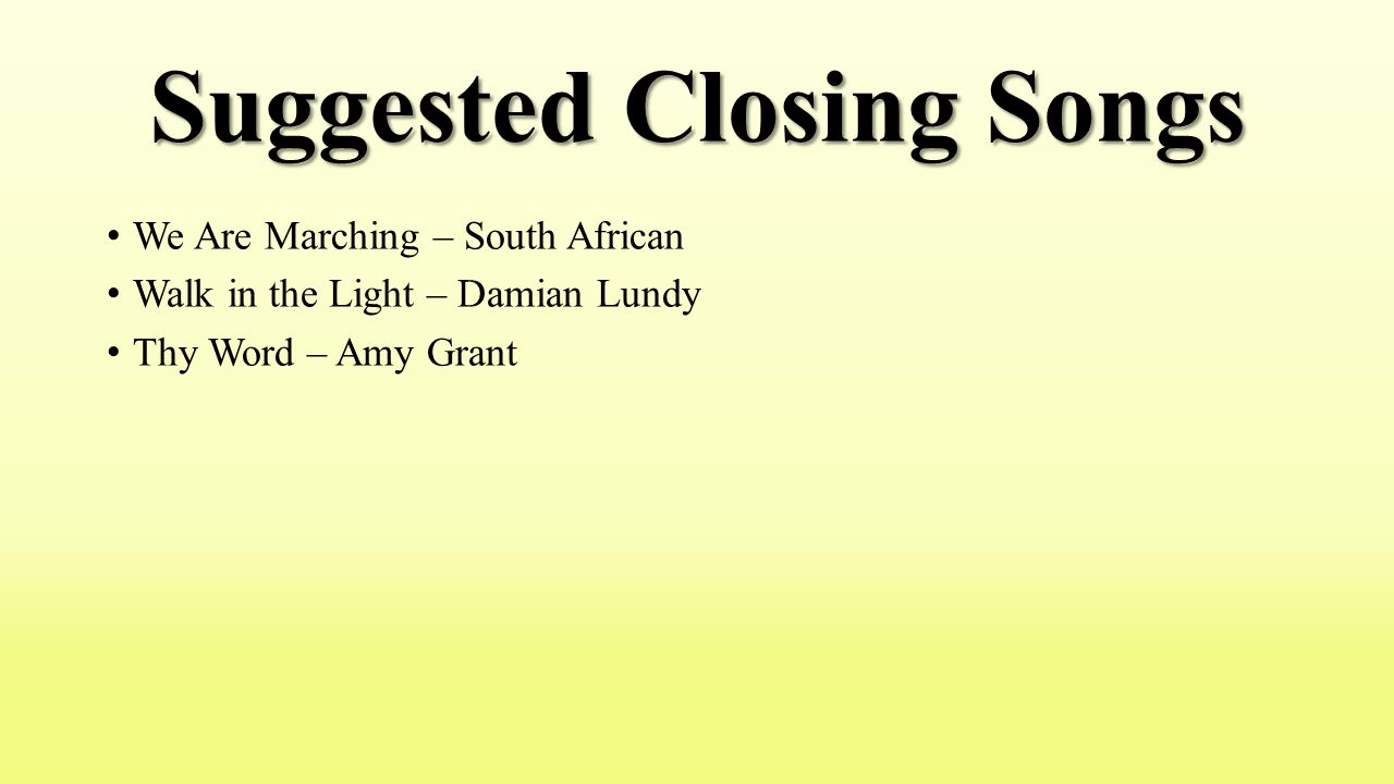 Suggested Closing Songs We Are Marching – South African Walk in the Light – Damian Lundy Thy Word – Amy Grant