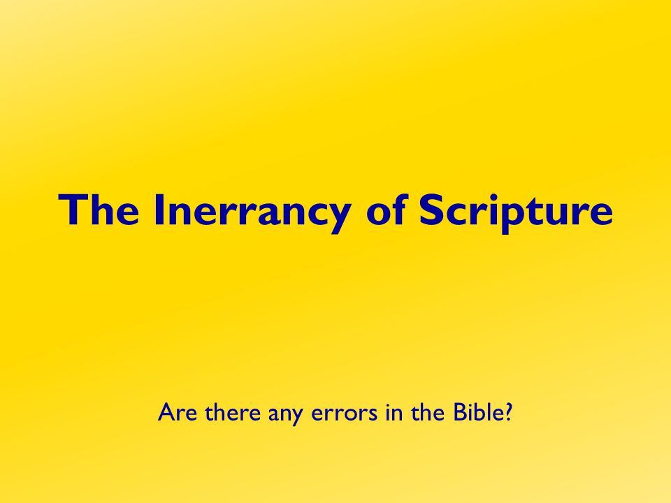 The Inerrancy of Scripture Are there any errors in the Bible