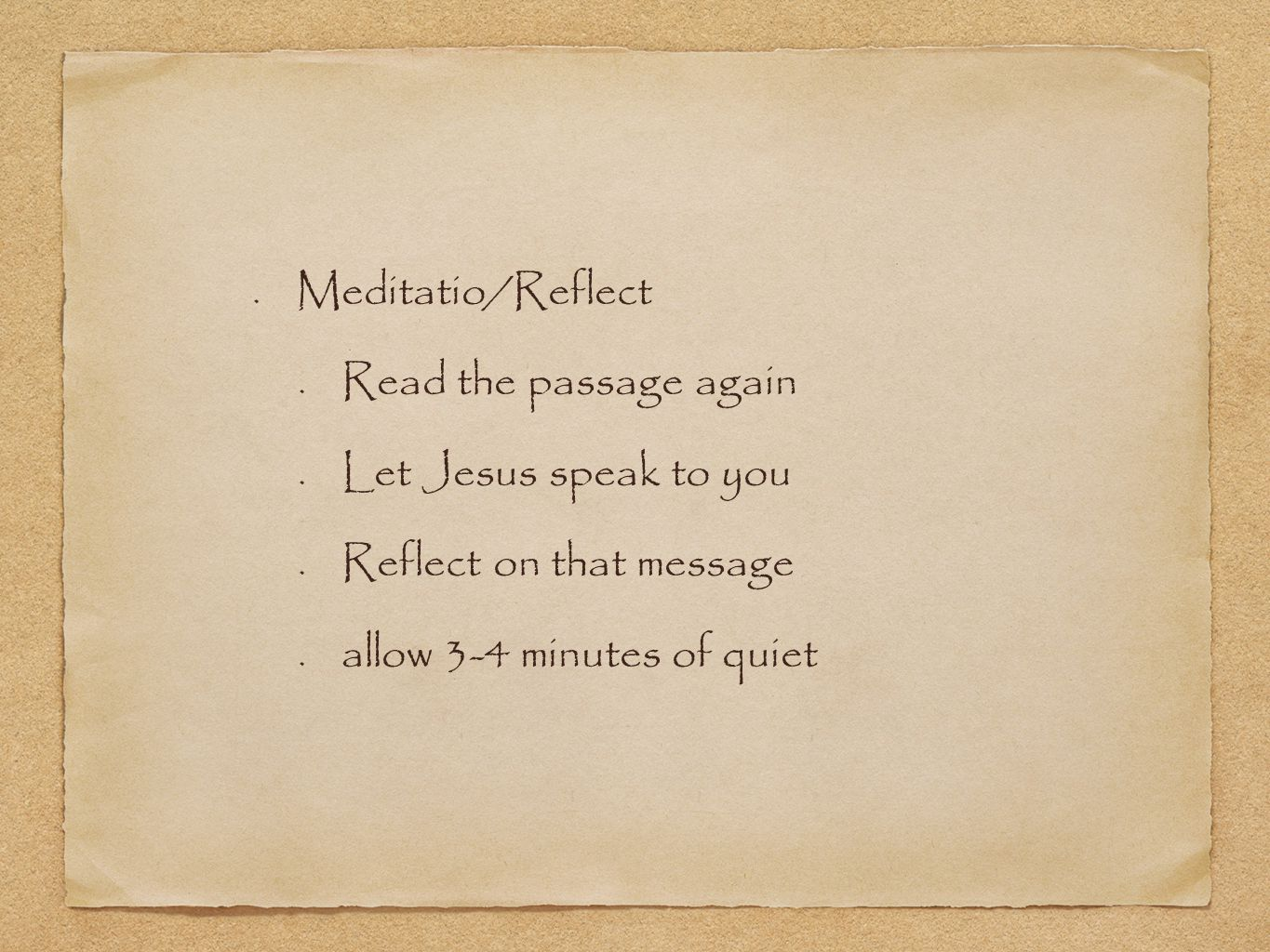Meditatio/Reflect Read the passage again Let Jesus speak to you Reflect on that message allow 3-4 minutes of quiet
