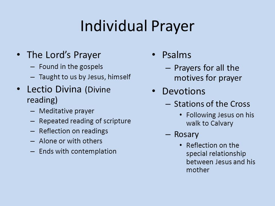 Individual Prayer The Lord's Prayer – Found in the gospels – Taught to us by Jesus, himself Lectio Divina (Divine reading) – Meditative prayer – Repea