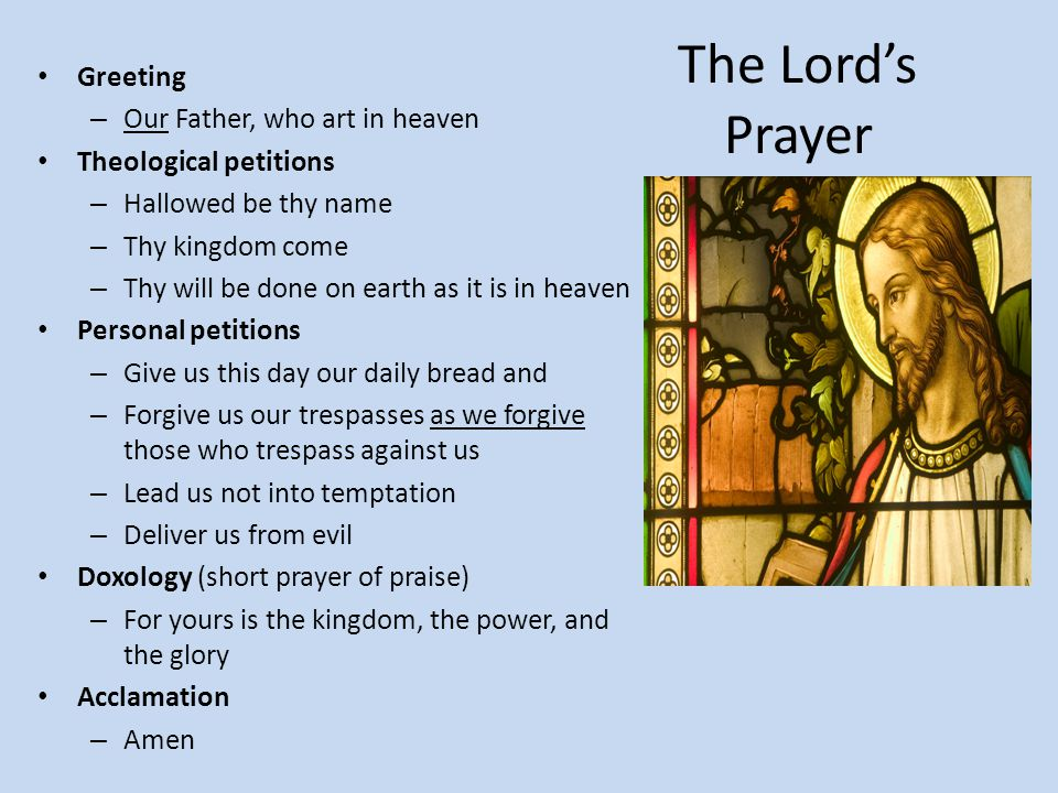 The Lord's Prayer Greeting – Our Father, who art in heaven Theological petitions – Hallowed be thy name – Thy kingdom come – Thy will be done on earth