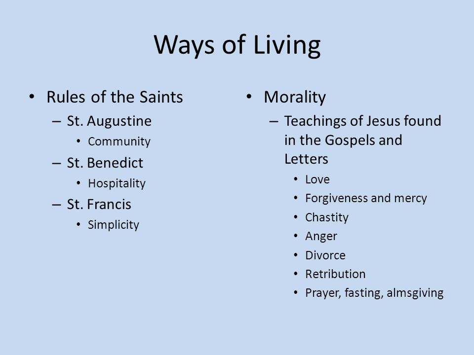 Ways of Living Rules of the Saints – St. Augustine Community – St. Benedict Hospitality – St. Francis Simplicity Morality – Teachings of Jesus found i