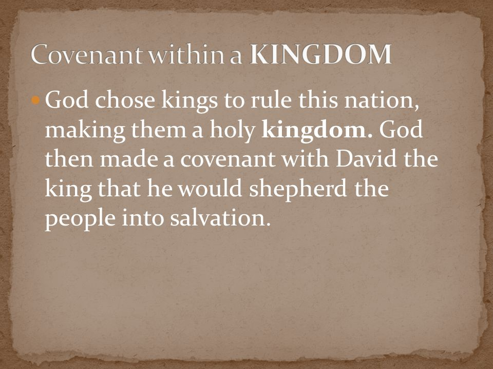 God chose kings to rule this nation, making them a holy kingdom. God then made a covenant with David the king that he would shepherd the people into s