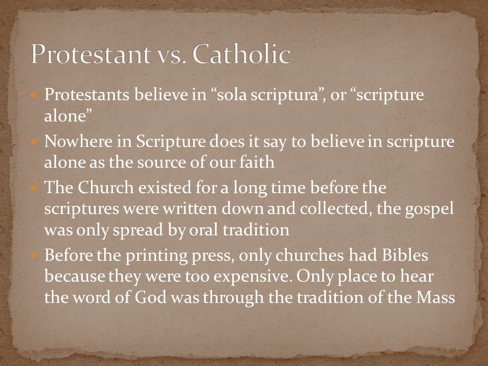"Protestants believe in ""sola scriptura"", or ""scripture alone"" Nowhere in Scripture does it say to believe in scripture alone as the source of our fait"