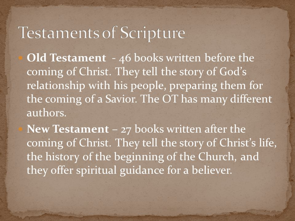Old Testament - 46 books written before the coming of Christ. They tell the story of God's relationship with his people, preparing them for the coming