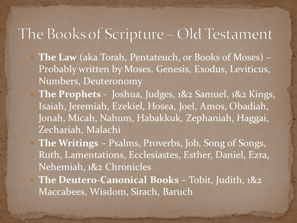 The Law (aka Torah, Pentateuch, or Books of Moses) – Probably written by Moses. Genesis, Exodus, Leviticus, Numbers, Deuteronomy The Prophets - Joshua