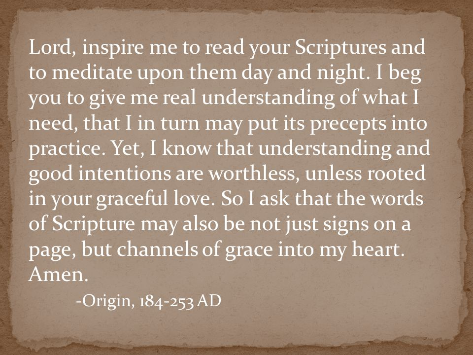 Lord, inspire me to read your Scriptures and to meditate upon them day and night. I beg you to give me real understanding of what I need, that I in tu