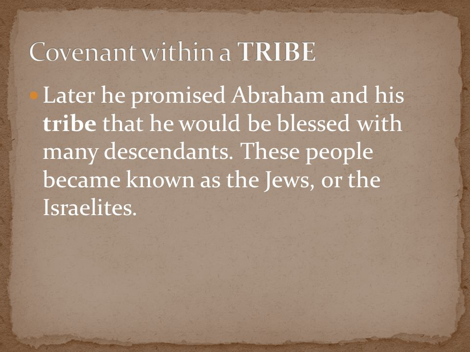 Later he promised Abraham and his tribe that he would be blessed with many descendants. These people became known as the Jews, or the Israelites.