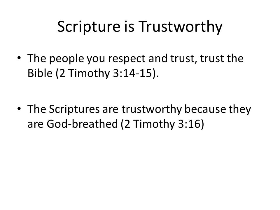 Scripture is Trustworthy The people you respect and trust, trust the Bible (2 Timothy 3:14-15).