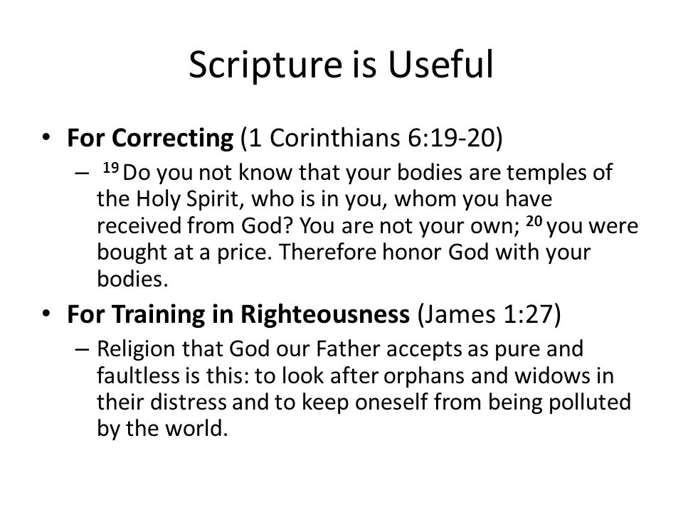 Scripture is Useful For Correcting (1 Corinthians 6:19-20) – 19 Do you not know that your bodies are temples of the Holy Spirit, who is in you, whom you have received from God.