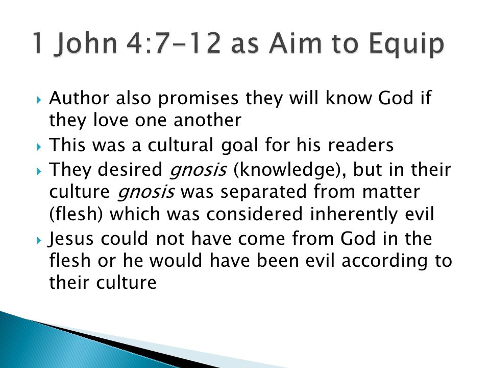  Author also promises they will know God if they love one another  This was a cultural goal for his readers  They desired gnosis (knowledge), but in their culture gnosis was separated from matter (flesh) which was considered inherently evil  Jesus could not have come from God in the flesh or he would have been evil according to their culture