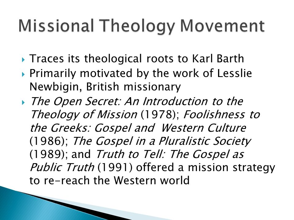  Traces its theological roots to Karl Barth  Primarily motivated by the work of Lesslie Newbigin, British missionary  The Open Secret: An Introduction to the Theology of Mission (1978); Foolishness to the Greeks: Gospel and Western Culture (1986); The Gospel in a Pluralistic Society (1989); and Truth to Tell: The Gospel as Public Truth (1991) offered a mission strategy to re-reach the Western world