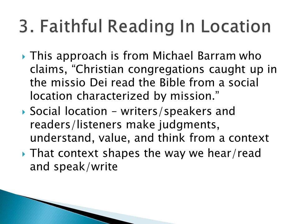  This approach is from Michael Barram who claims, Christian congregations caught up in the missio Dei read the Bible from a social location characterized by mission.  Social location – writers/speakers and readers/listeners make judgments, understand, value, and think from a context  That context shapes the way we hear/read and speak/write