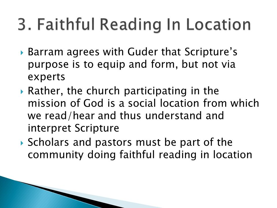  Barram agrees with Guder that Scripture's purpose is to equip and form, but not via experts  Rather, the church participating in the mission of God is a social location from which we read/hear and thus understand and interpret Scripture  Scholars and pastors must be part of the community doing faithful reading in location