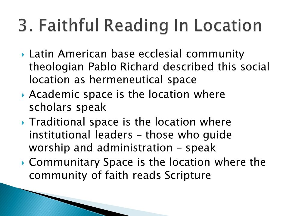  Latin American base ecclesial community theologian Pablo Richard described this social location as hermeneutical space  Academic space is the location where scholars speak  Traditional space is the location where institutional leaders – those who guide worship and administration – speak  Communitary Space is the location where the community of faith reads Scripture