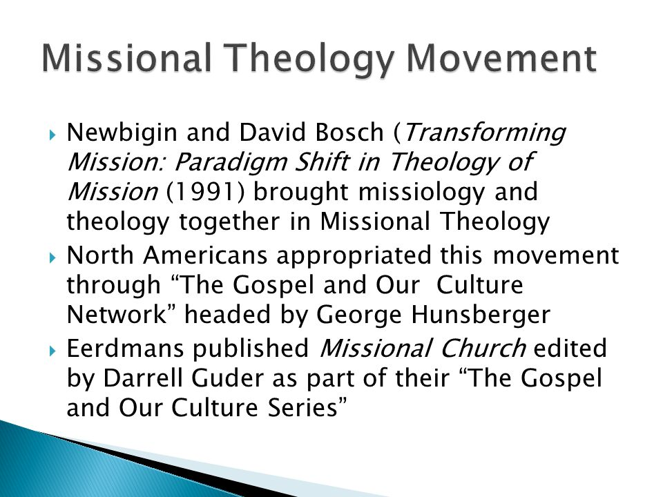  Newbigin and David Bosch (Transforming Mission: Paradigm Shift in Theology of Mission (1991) brought missiology and theology together in Missional Theology  North Americans appropriated this movement through The Gospel and Our Culture Network headed by George Hunsberger  Eerdmans published Missional Church edited by Darrell Guder as part of their The Gospel and Our Culture Series