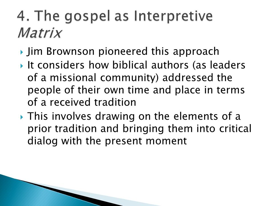  Jim Brownson pioneered this approach  It considers how biblical authors (as leaders of a missional community) addressed the people of their own time and place in terms of a received tradition  This involves drawing on the elements of a prior tradition and bringing them into critical dialog with the present moment