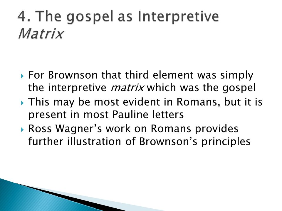  For Brownson that third element was simply the interpretive matrix which was the gospel  This may be most evident in Romans, but it is present in most Pauline letters  Ross Wagner's work on Romans provides further illustration of Brownson's principles