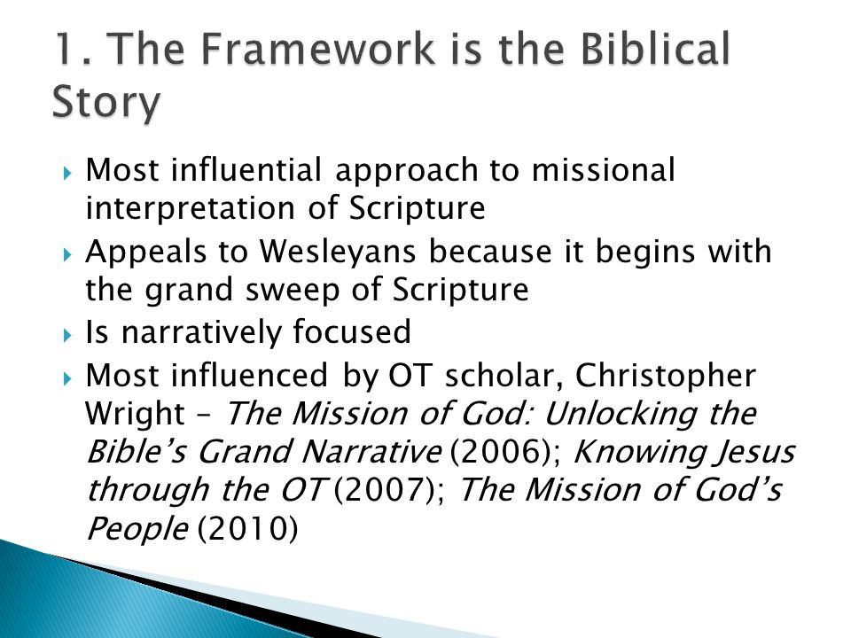  Most influential approach to missional interpretation of Scripture  Appeals to Wesleyans because it begins with the grand sweep of Scripture  Is narratively focused  Most influenced by OT scholar, Christopher Wright – The Mission of God: Unlocking the Bible's Grand Narrative (2006); Knowing Jesus through the OT (2007); The Mission of God's People (2010)