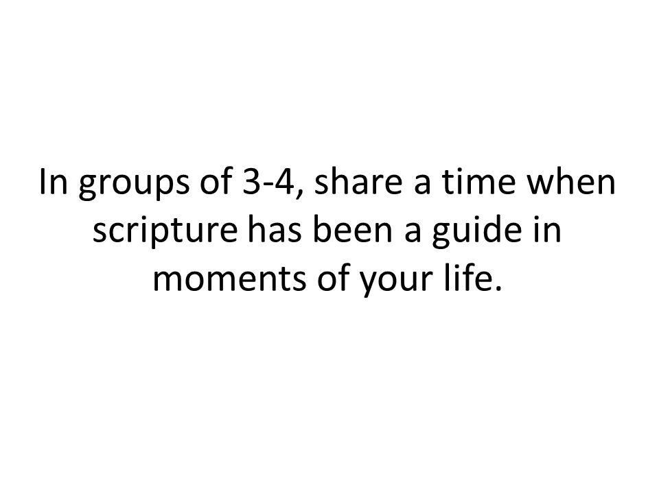 In groups of 3-4, share a time when scripture has been a guide in moments of your life.