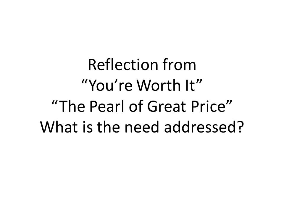 Reflection from You're Worth It The Pearl of Great Price What is the need addressed
