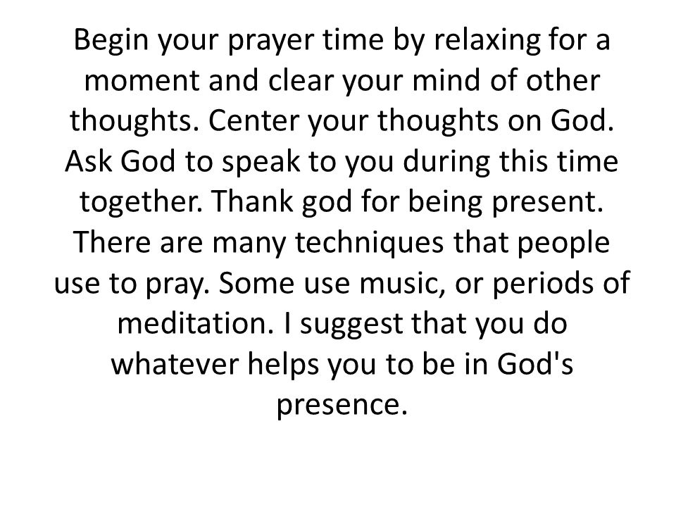 Begin your prayer time by relaxing for a moment and clear your mind of other thoughts.