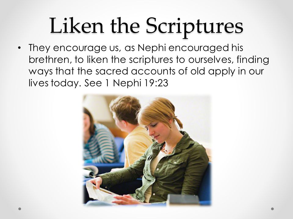 Liken the Scriptures To liken the scriptures means to understand how the principles and doctrines apply to one's own life and to use them to become more like the Savior.