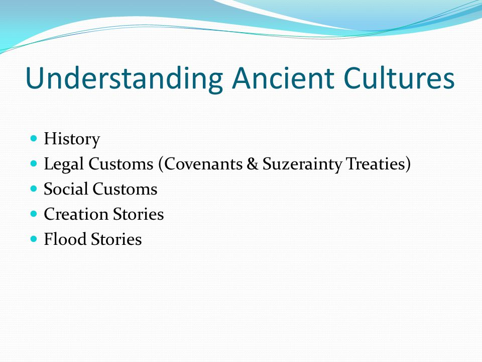 Understanding Ancient Cultures History Legal Customs (Covenants & Suzerainty Treaties) Social Customs Creation Stories Flood Stories