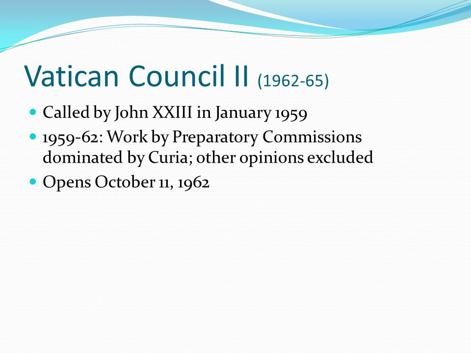 Vatican Council II (1962-65) Called by John XXIII in January 1959 1959-62: Work by Preparatory Commissions dominated by Curia; other opinions excluded Opens October 11, 1962