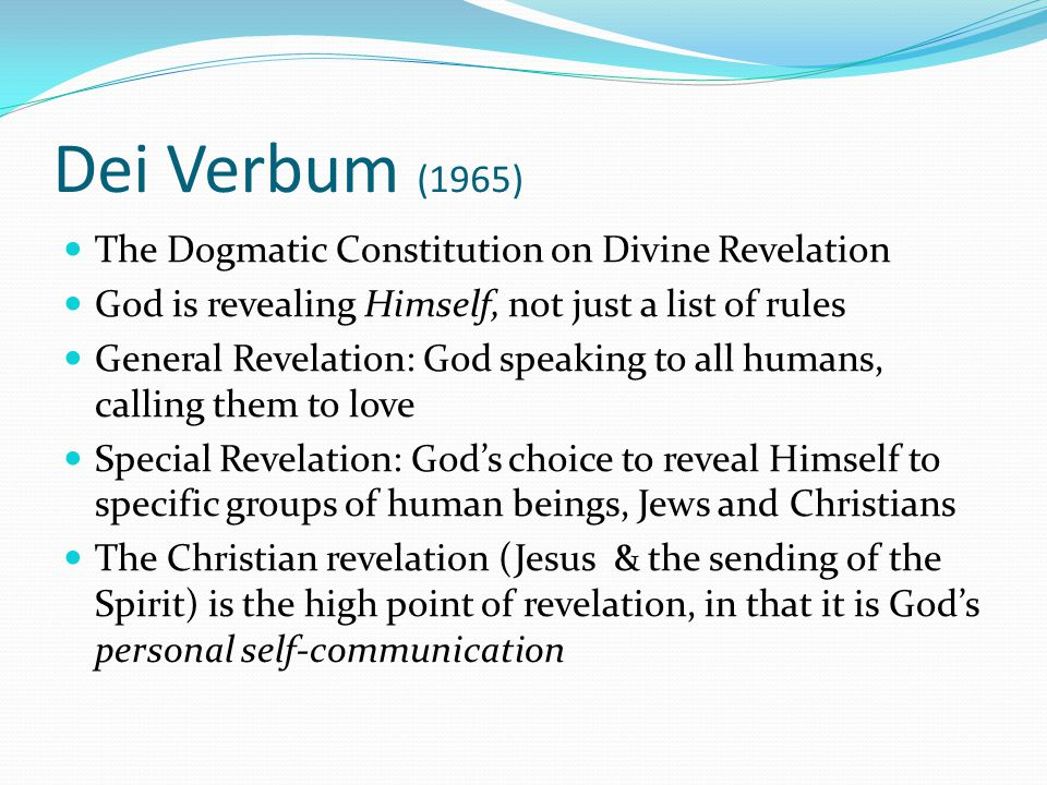 Dei Verbum (1965) The Dogmatic Constitution on Divine Revelation God is revealing Himself, not just a list of rules General Revelation: God speaking to all humans, calling them to love Special Revelation: God's choice to reveal Himself to specific groups of human beings, Jews and Christians The Christian revelation (Jesus & the sending of the Spirit) is the high point of revelation, in that it is God's personal self-communication