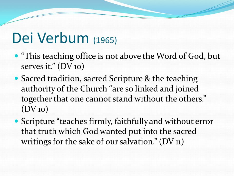 Dei Verbum (1965) This teaching office is not above the Word of God, but serves it. (DV 10) Sacred tradition, sacred Scripture & the teaching authority of the Church are so linked and joined together that one cannot stand without the others. (DV 10) Scripture teaches firmly, faithfully and without error that truth which God wanted put into the sacred writings for the sake of our salvation. (DV 11)
