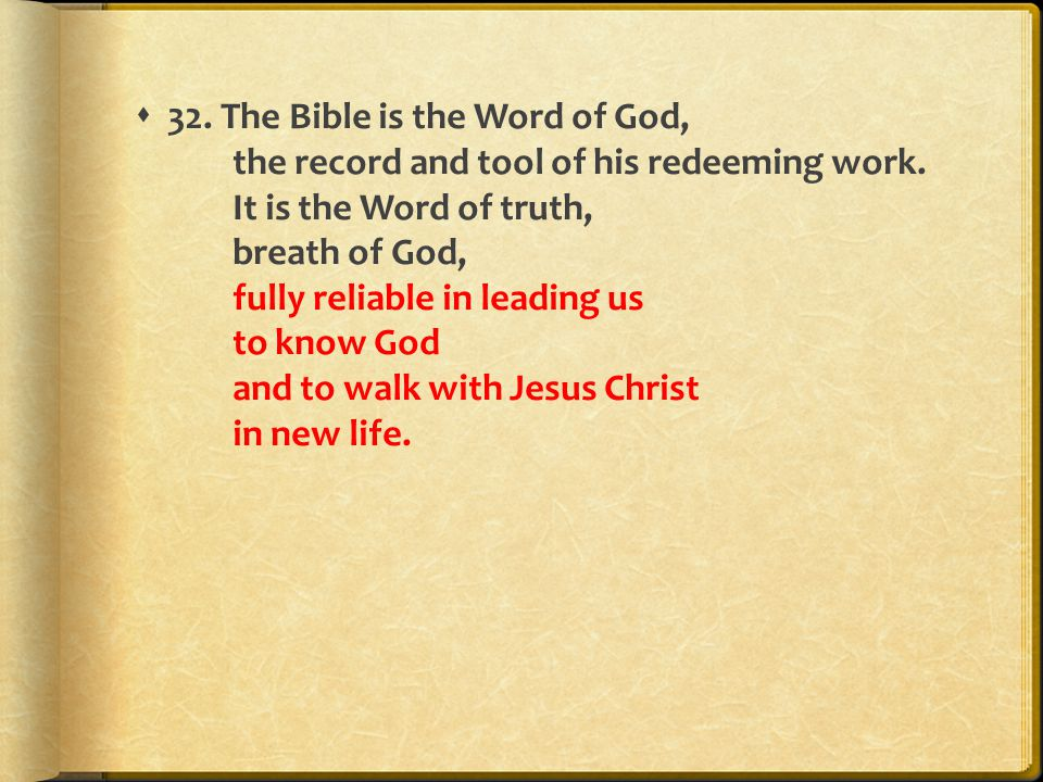  32. The Bible is the Word of God, the record and tool of his redeeming work. It is the Word of truth, breath of God, fully reliable in leading us to