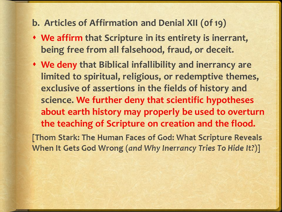 b. Articles of Affirmation and Denial XII (0f 19)  We affirm that Scripture in its entirety is inerrant, being free from all falsehood, fraud, or dec