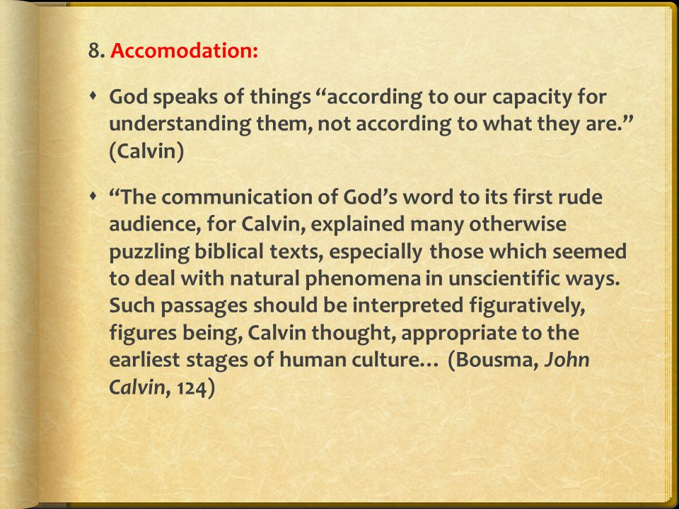 "8. Accomodation:  God speaks of things ""according to our capacity for understanding them, not according to what they are."" (Calvin)  ""The communicat"