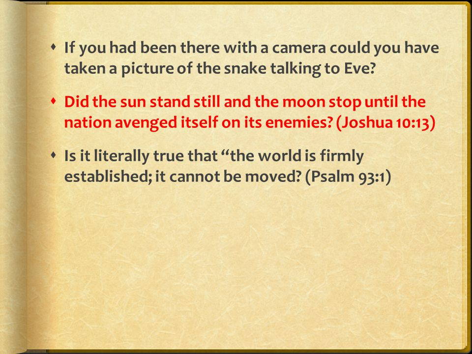  If you had been there with a camera could you have taken a picture of the snake talking to Eve?  Did the sun stand still and the moon stop until th