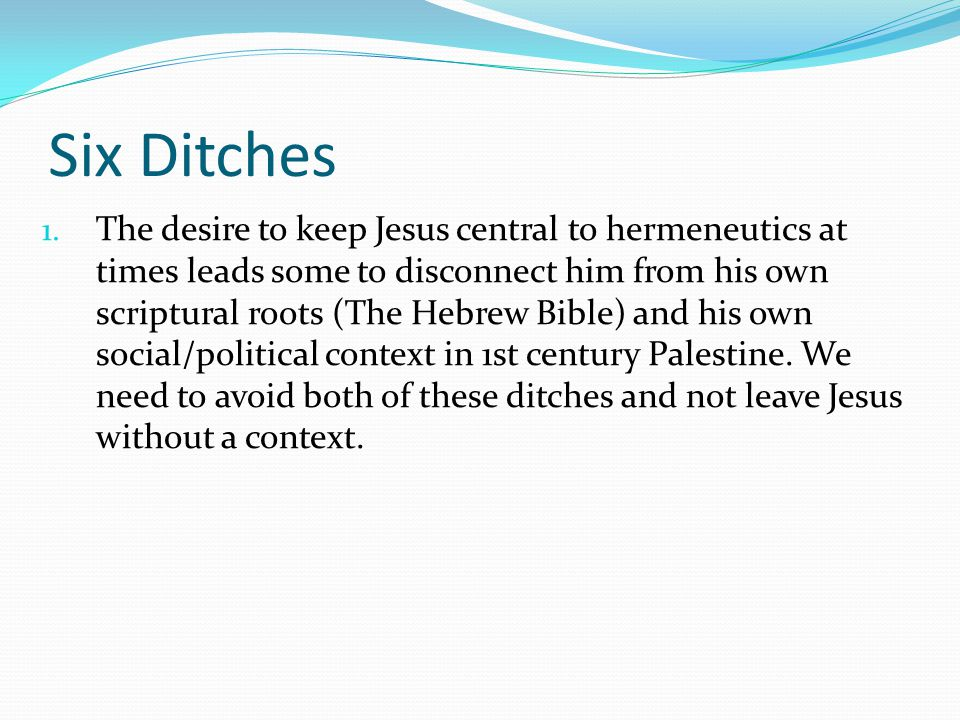 Six Ditches 1. The desire to keep Jesus central to hermeneutics at times leads some to disconnect him from his own scriptural roots (The Hebrew Bible)