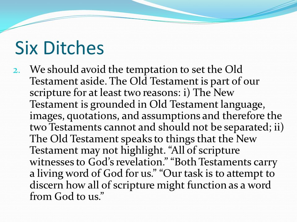 Six Ditches 2. We should avoid the temptation to set the Old Testament aside. The Old Testament is part of our scripture for at least two reasons: i)