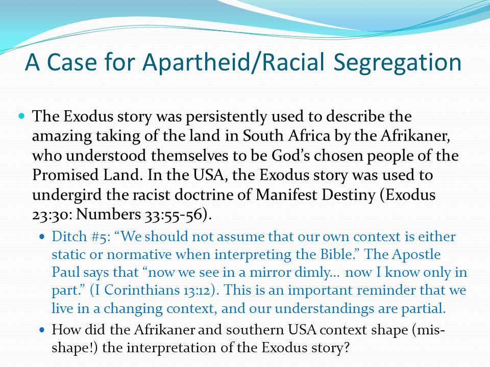 A Case for Apartheid/Racial Segregation The Exodus story was persistently used to describe the amazing taking of the land in South Africa by the Afrikaner, who understood themselves to be God's chosen people of the Promised Land.