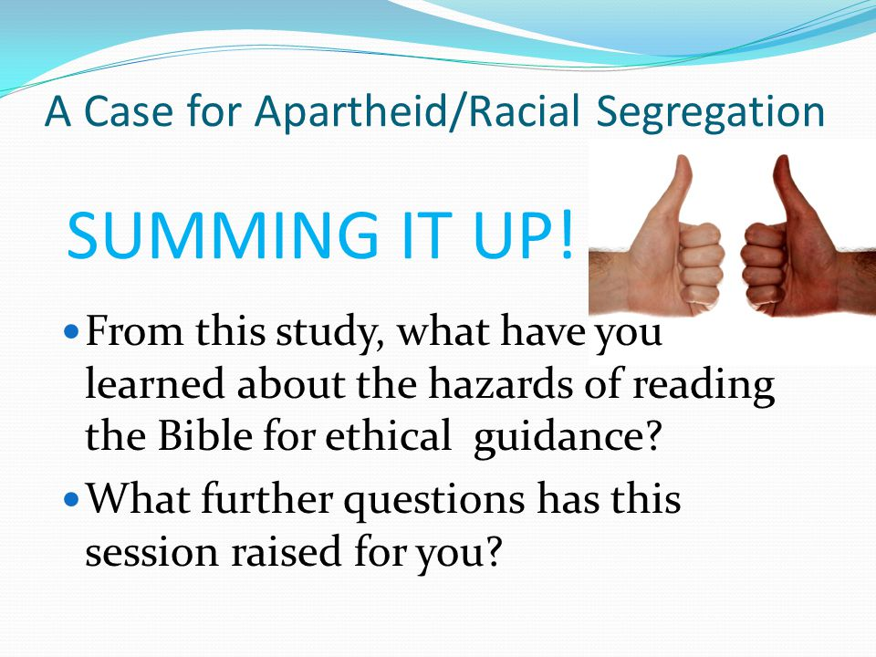 A Case for Apartheid/Racial Segregation From this study, what have you learned about the hazards of reading the Bible for ethical guidance.
