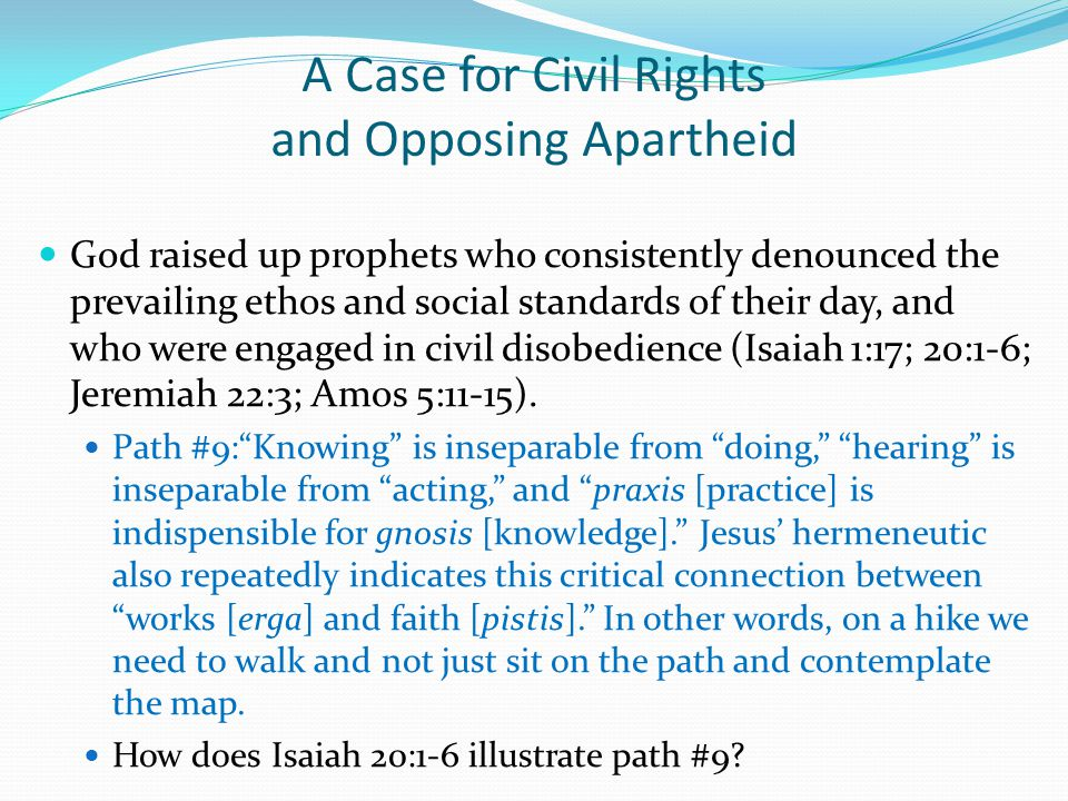 A Case for Civil Rights and Opposing Apartheid God raised up prophets who consistently denounced the prevailing ethos and social standards of their day, and who were engaged in civil disobedience (Isaiah 1:17; 20:1-6; Jeremiah 22:3; Amos 5:11-15).