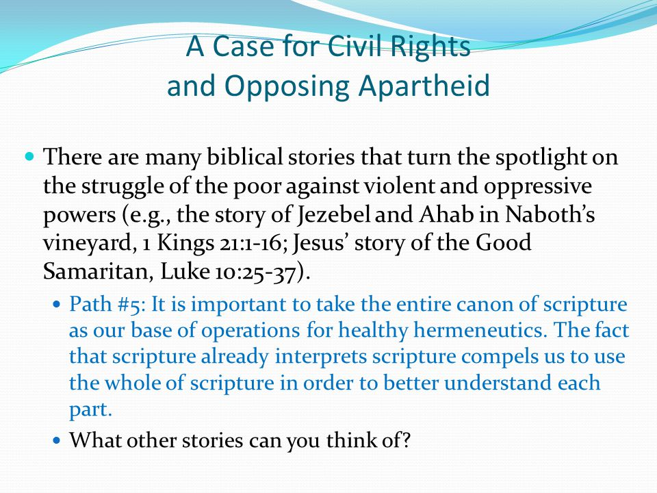 A Case for Civil Rights and Opposing Apartheid There are many biblical stories that turn the spotlight on the struggle of the poor against violent and oppressive powers (e.g., the story of Jezebel and Ahab in Naboth's vineyard, 1 Kings 21:1-16; Jesus' story of the Good Samaritan, Luke 10:25-37).