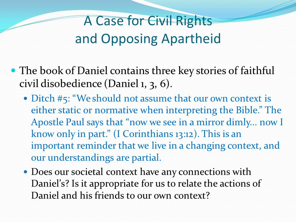 A Case for Civil Rights and Opposing Apartheid The book of Daniel contains three key stories of faithful civil disobedience (Daniel 1, 3, 6).